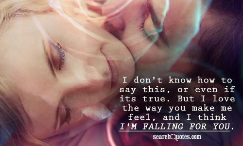 I don't know how to say this, or even if its true. But I love the way you make me feel, and I think I'm falling for you.