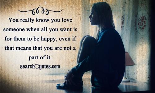 You really know you love someone when all you want is for them to be happy, even if that means that you are not a part of it.
