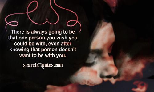 There is always going to be that one person you wish you could be with, even after knowing that person doesn't want to be with you.