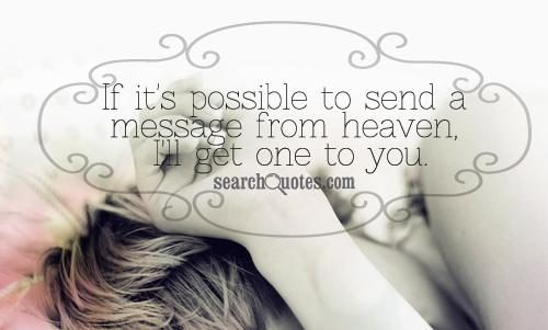If it's possible to send a message from heaven, I'll get one to you.