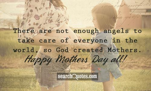There are not enough angels to take care of everyone in the world, so God created Mothers. Happy Mothers Day all!