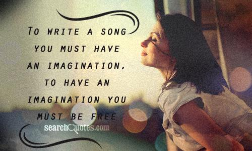 To write a song you must have an imagination, to have an imagination you must be free.