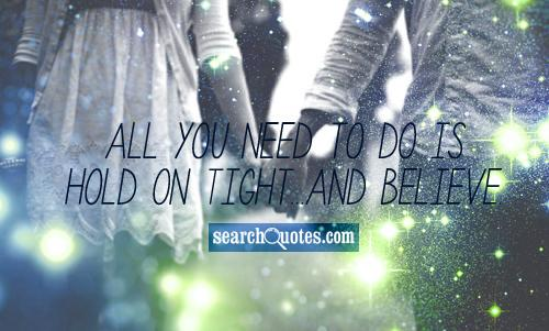 All you need to do is hold on tight...and believe.