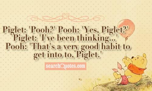 Piglet: 'Pooh?' Pooh: 'Yes, Piglet?' Piglet: 'I've been thinking...' Pooh: 'That's a very good habit to get into to, Piglet.'