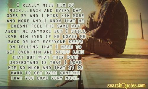 I really miss him so much...each and every day goes by and I miss him more and more and I know that he doesnt feel the same way about me anymore but I still love him even if he loves me back or noteveryone keeps on telling that I need to get over him and stuff like that but what they dont understand is that I love him so much and that it is hard to get over someone that you love very much.