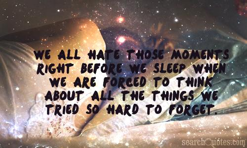 We all hate those moments right before we sleep when we are forced to think about all the things we tried so hard to forget.