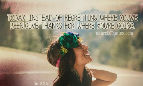 Today: Instead of regretting where you've BEEN..give thanks for where you're GOING.