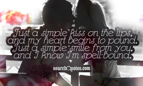 Just a simple kiss on the lips, and my heart begins to pound. Just a simple smile from you, and I know I'm spell-bound.