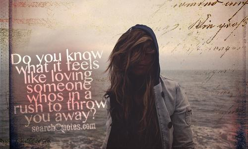 Do you know what it feels like loving someone whos in a rush to throw you away?