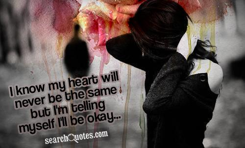 I know my heart will never be the same but I'm telling myself I'll be okay...