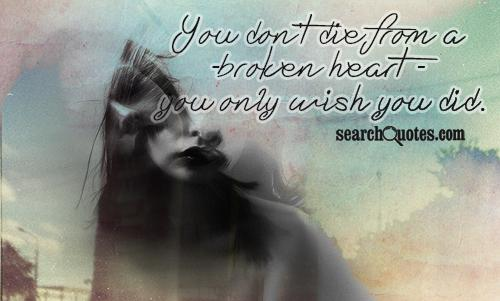You don't die from a broken heart - you only wish you did.