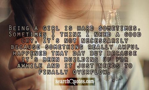 Being a girl is hard sometimes. Sometimes I think I need a good cry. It's not necessarily because something really awful happened that day but because it's been building up for awhile and it just needs to finally overflow.