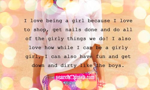 I love being a girl because I love to shop, get nails done and do all of the girly things we do! I also love how while I can be a girly girl, I can also have fun and get down and dirty like the boys.