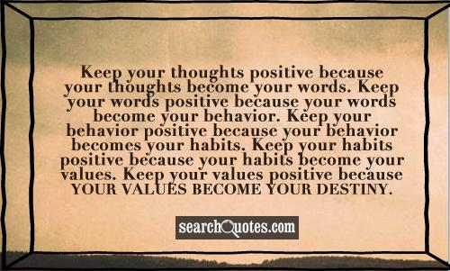 Keep your thoughts positive because your thoughts become your words. Keep your words positive because your words become your behavior. Keep your behavior positive because your behavior becomes your habits. Keep your habits positive because your habits become your values. Keep your values positive because your values become your destiny.