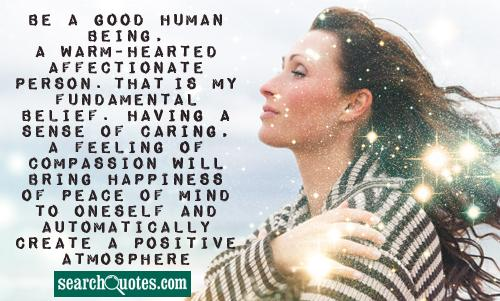 Be a good human being, a warm-hearted affectionate person. That is my fundamental belief. Having a sense of caring, a feeling of compassion will bring happiness of peace of mind to oneself and automatically create a positive atmosphere