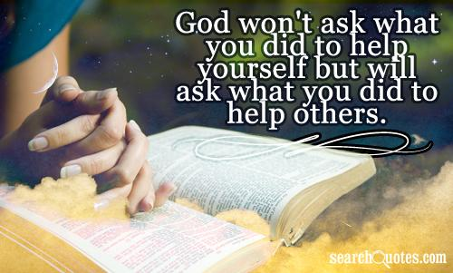 God won't ask what you did to help yourself but will ask what you did to help others.