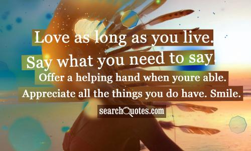 Love as long as you live. Say what you need to say. Offer a helping hand when youre able. Appreciate all the things you do have. Smile.