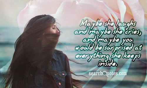 Maybe she laughs and maybe she cries, and maybe you would be surprised at everything she keeps inside.