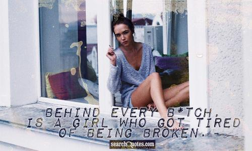 Behind every b*tch, is a girl who got tired of being broken.