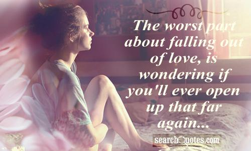 The worst part about falling out of love, is wondering if you'll ever open up that far again...