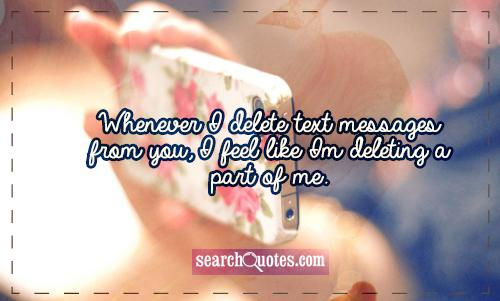 Whenever I delete text messages from you, I feel like Im deleting a part of me.