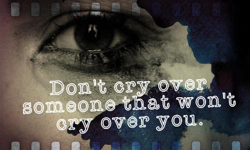 Don't cry over someone that won't cry over you.
