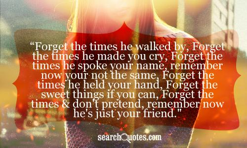 Forget the times he walked by, Forget the times he made you cry, Forget the times he spoke your name, remember now your not the same, Forget the times he held your hand, Forget the sweet things if you can, Forget the times & don't pretend, remember now he's just your friend.