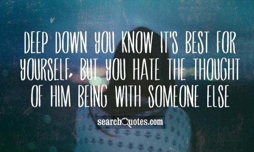 Deep down you know it's best for yourself, but you hate the thought of him being with someone else.