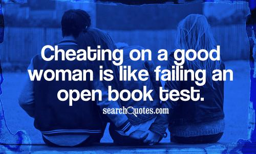 Cheating on a good woman is like failing an open book test.