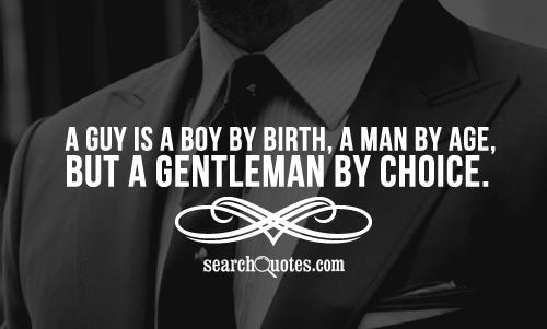 A guy is a boy by birth, a man by age, but a gentleman by choice.