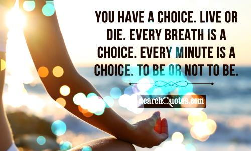 You have a choice. Live or die. Every breath is a choice. Every minute is a choice. To be or not to be.
