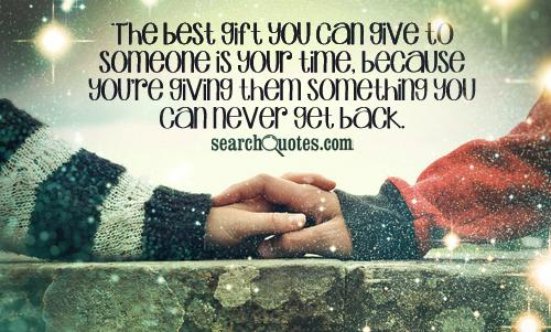 The best gift you can give to someone is your time, because you're giving them something you can never get back.