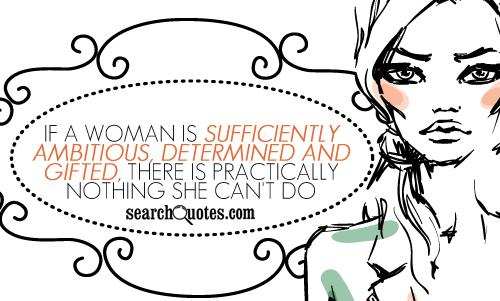 If a woman is sufficiently ambitious, determined and gifted, there is practically nothing she can't do