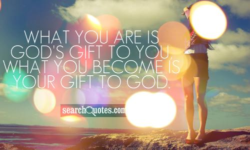 What you are is God's gift to you, what you become is your gift to God.