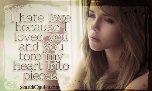 I hate love because I loved you and you tore my heart into pieces.