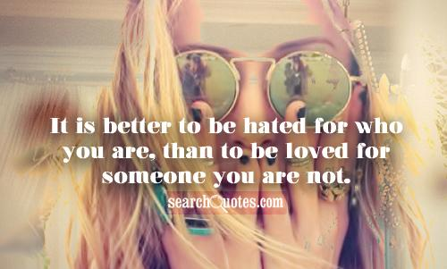 It is better to be hated  for who you are,  than to be loved  for someone you are not.