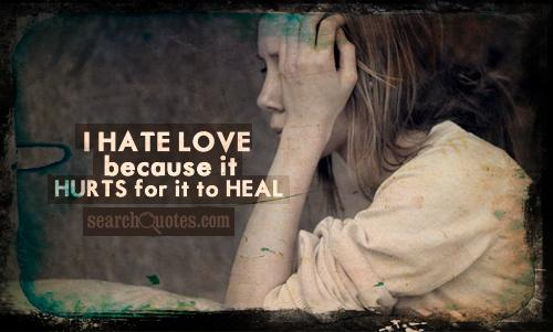 I HATE LOVE because it HURTS for it to HEAL.