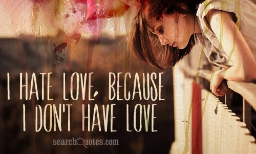 I hate love, because I don't have love.