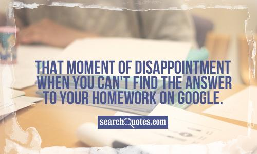 That moment of disappointment when you can't find the answer to your homework on Google.