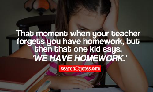 That moment when your teacher forgets you have homework, but then that one kid says, 'We have homework.'