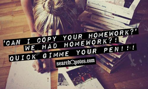 'Can I copy your homework?' We had homework?! QUICK gimme your pen!!!