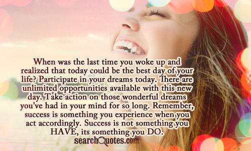 When was the last time you woke up and realized that today could be the best day of your life? Participate in your dreams today. There are unlimited opportunities available with this new day. Take action on those wonderful dreams you've had in your mind for so long. Remember, success is something you experience when you act accordingly. Success is not something you HAVE, its something you DO.