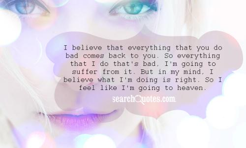 I believe that everything that you do bad comes back to you. So everything that I do that's bad, I'm going to suffer from it. But in my mind, I believe what I'm doing is right. So I feel like I'm going to heaven.
