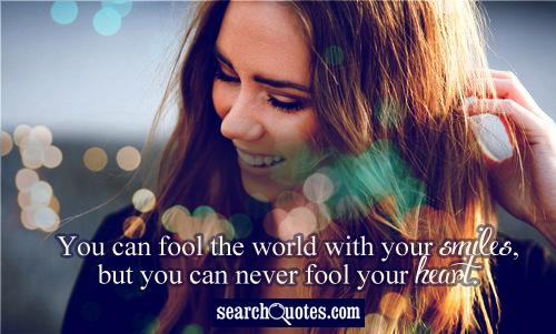 You can fool the world with your smiles, but you can never fool your heart.