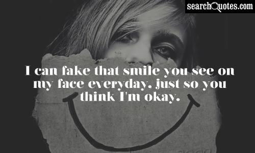 I can fake that smile you see on my face everyday, just so you think I'm okay.