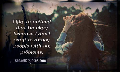 I like to pretend that I'm okay because I don't want to annoy people with my problems.