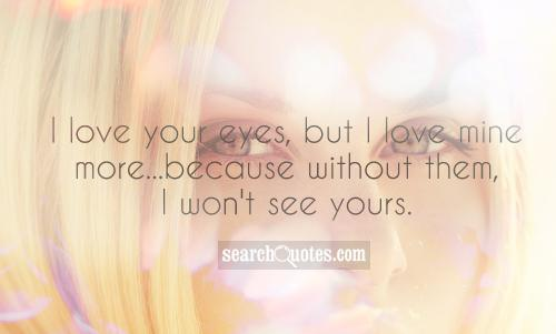 I love your eyes, but I love mine more...because without them, I won't see yours.