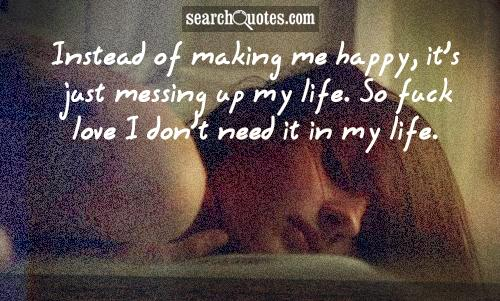 Instead of making me happy, it's just messing up my life. So fuck love I don't need it in my life.