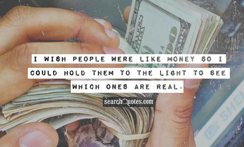 I wish people were like money so I could hold them to the light to see which ones are real.
