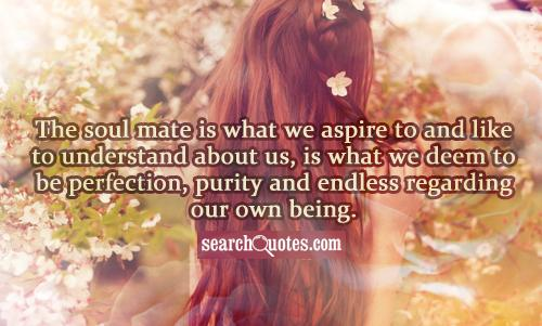 The soul mate is what we aspire to and like to understand about us, is what we deem to be perfection, purity and endless regarding our own being.